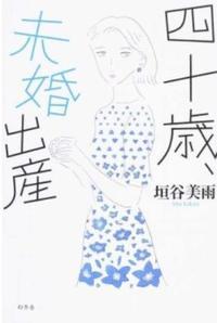 『四十歳、未婚出産』垣谷美雨著 できちゃったら、産みたくなるのか?