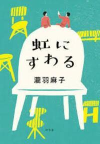 『虹にすわる』瀧羽麻子著 代わりのきかない私の人生