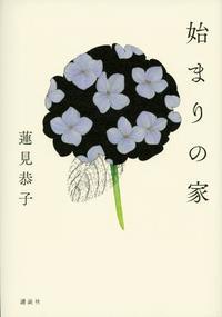 『始まりの家』蓮見恭子著 「女」は物語でできている